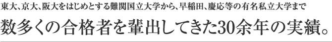 東大、京大、阪大をはじめとする難関国立大学から、早稲田、慶応等の有名私立大学まで数多くの合格者を輩出してきた30余年の実績。